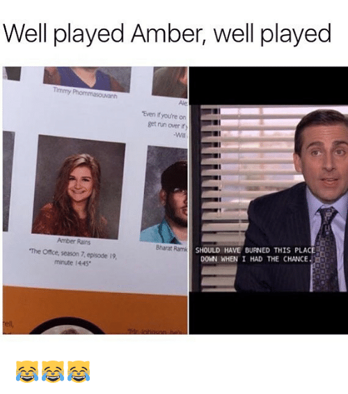 Memes, Run, and The Office: Well played Amber, well played  Timmy  Ale  Even it you're on  get run over ity  Amber Rains  The Office, season 7, episode 19,  minute 1445  SHOULD HAVE BURNED THIS PLACE  DOWN WHEN I HAD THE CHANCE  Bharat Ramk 😹😹😹