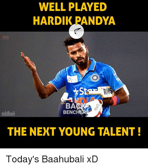 Memes, 🤖, and Baahubali: WELL PLAYED  HARDIK PANDYA  BA  BENC  oddboii  THE NEXT YOUNG TALENT! Today's Baahubali xD