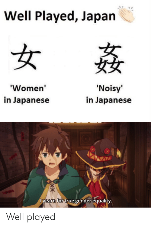 well played: Well Played, Japan  女  'Noisy'  'Women'  in Japanese  in Japanese  Dyearn for true gender equality.  X Well played