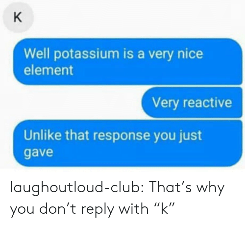 "Potassium: Well potassium is a very nice  element  Very reactive  Unlike that response you just  gave laughoutloud-club:  That's why you don't reply with ""k"""