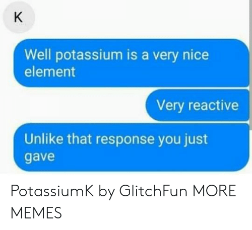 Potassium: Well potassium is a very nice  element  Very reactive  Unlike that response you just  gave PotassiumK by GlitchFun MORE MEMES
