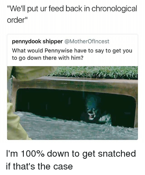 "Anaconda, Dank Memes, and Snatched: ""We'll put ur feed back in chronological  order""  pennydook shipper @MotherOflncest  What would Pennywise have to say to get you  to go down there with him? I'm 100% down to get snatched if that's the case"