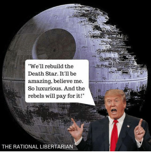 "Libertarian: ""We'll rebuild the  Death Star. It'll be  amazing, believe me  So luxurious. And the  rebels will pay for it!  THE RATIONAL LIBERTARIAN"