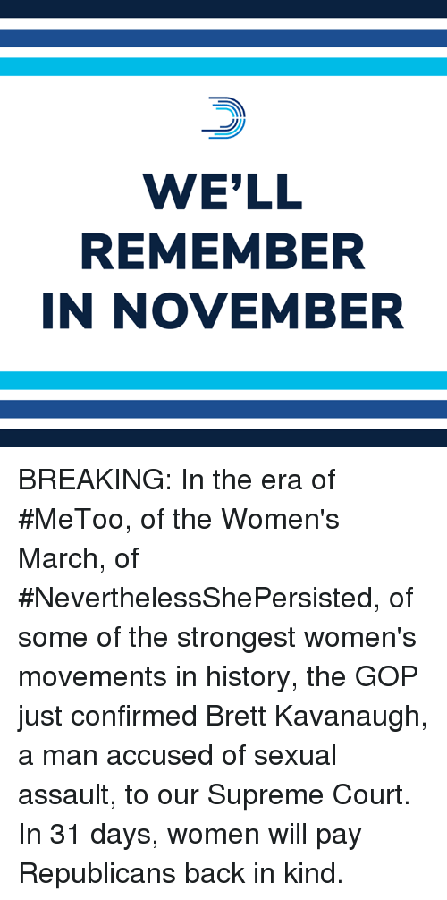 Womens March: WE'LL  REMEMBER  IN NOVEMBER BREAKING: In the era of #MeToo, of the Women's March, of #NeverthelessShePersisted, of some of the strongest women's movements in history, the GOP just confirmed Brett Kavanaugh, a man accused of sexual assault, to our Supreme Court.  In 31 days, women will pay Republicans back in kind.