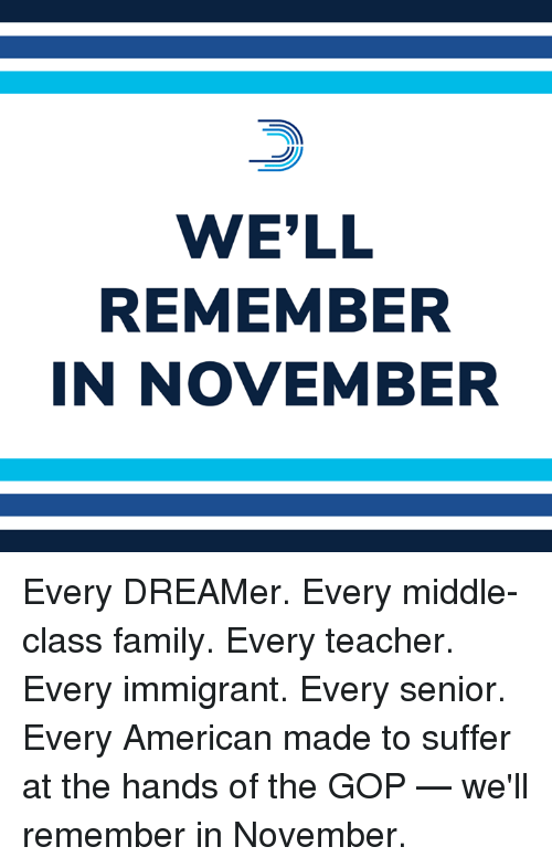 Family, Memes, and Teacher: WE'LL  REMEMBER  IN NOVEMBER Every DREAMer. Every middle-class family. Every teacher. Every immigrant. Every senior. Every American made to suffer at the hands of the GOP — we'll remember in November.