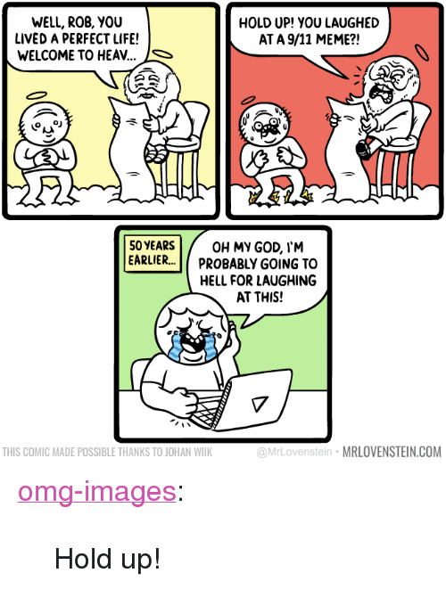 """Meme S: WELL, ROB, YOU  LIVED A PERFECT LIFE!  WELCOME TO HEAV...  HOLD UP! YOU LAUGHED  AT A 9/11 MEME?!  S  50YEARS  EARLIER.. Π PROBABLY GOING TO  OH MY GOD, I'M  HELL FOR LAUGHING  AT THIS!  THIS COMIC MADE POSSIBLE THANKS TO JOHAN WILK  @MrLovenstein MRLOVENSTEIN.COM <p><a href=""""https://omg-images.tumblr.com/post/169998187762/hold-up"""" class=""""tumblr_blog"""">omg-images</a>:</p>  <blockquote><p>Hold up!</p></blockquote>"""
