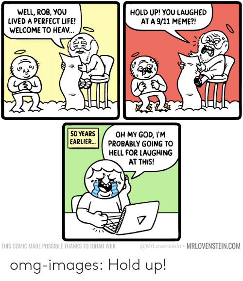 Meme S: WELL, ROB, YOU  LIVED A PERFECT LIFE!  WELCOME TO HEAV...  HOLD UP! YOU LAUGHED  AT A 9/11 MEME?!  S  50YEARS  EARLIER.. Π PROBABLY GOING TO  OH MY GOD, I'M  HELL FOR LAUGHING  AT THIS!  THIS COMIC MADE POSSIBLE THANKS TO JOHAN WILK  @MrLovenstein MRLOVENSTEIN.COM omg-images:  Hold up!
