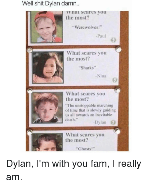 """Fam, Memes, and Shit: Well shit Dylan damn.  I VV IlaL Scares you  the most?  """"Werewolves!""""  Paul  What scares you  the most?  Sharks  Nina  What scares you  the most?  """"The unstoppable marching  of time that is slowly guiding  us all towards an inevitable  death  Dylan  What scares you  the most?  """"Ghosts!"""" Dylan, I'm with you fam, I really am."""