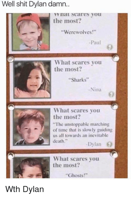 "Dank, Shit, and Death: Well shit Dylan damn..  I VYIlaU scares you  the most?  Werewolves  -Paul  What scares you  the most?  ""Sharks""  Nina  What scares you  the most?  A ""The unstoppable marching  of time that is slowly guiding  us all towards an inevitable  death  Dylan  What scares you  the most  ""Ghosts!"" Wth Dylan"