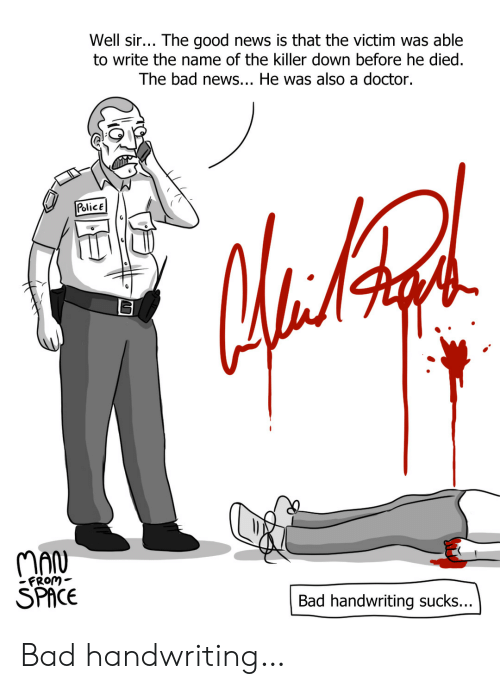 Bad News: Well sir... The good news is that the victim was able  to write the name of the killer down before he died.  The bad news... He was also a doctor.  PolicE  MAN  SPACE  FRom-  Bad handwriting sucks... Bad handwriting…