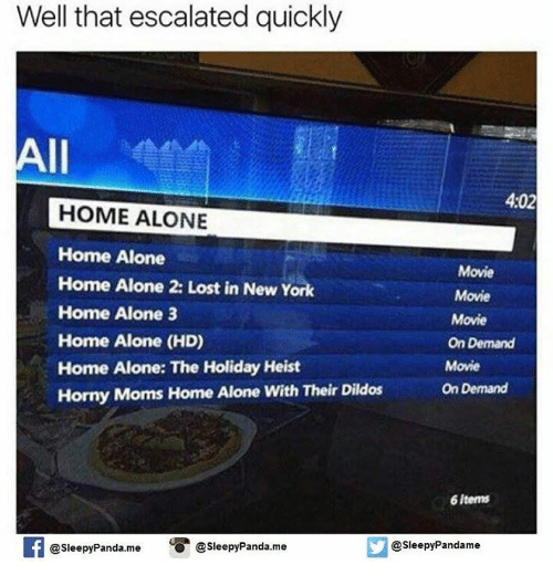 Home Alone 2: Well that escalated quickly  All  4:02  HOME ALONE  Home Alone  Movie  Home Alone 2: Lost in New York  Movie  Home Alone 3  Movie  Home Alone (HD)  OnDemand  Home Alone: The Holiday Heist  Movie  Horny Moms Home Alone with Their Dildos  On Demand  6 items  @sleepy Pandame  @Sleepy Panda. me  O Sleepy Panda me
