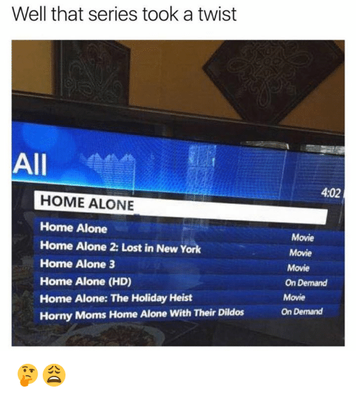 Home Alone, Home Alone 2, and Memes: Well that series took a twist  All  HOME ALONE  Home Alone  Home Alone 2: Lost in New York  Home Alone 3  Home Alone (HD)  Home Alone: The Holiday Heist  Horny Moms Home Alone with Their Dildos  4,02  Movie  Movie  Movie  On Demand  Movie  On Demand 🤔😩