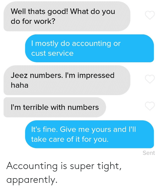 its fine: Well thats good! What do you  do for work?  I mostly do accounting or  cust service  Jeez numbers. I'm impressed  haha  I'm terrible with numbers  It's fine. Give me yours and l'll  take care of it for you.  Sent Accounting is super tight, apparently.