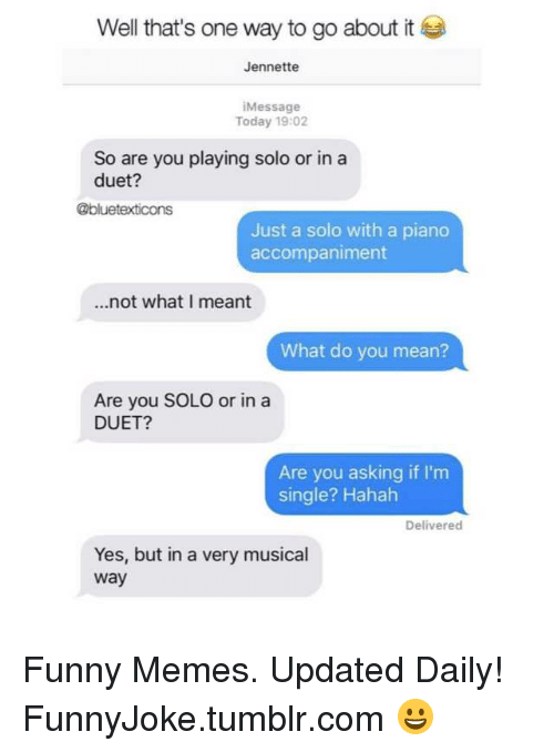 duet: Well that's one way to go about it  Jennette  Message  Today 19:02  So are you playing solo or in a  duet?  @bluetexticons  Just a solo with a piano  accompaniment  ...not what I meant  What do you mean?  Are you SOLO or ina  DUET?  Are you asking if I'm  single? Hahah  Delivered  Yes, but in a very musical  way Funny Memes. Updated Daily! ⇢ FunnyJoke.tumblr.com 😀