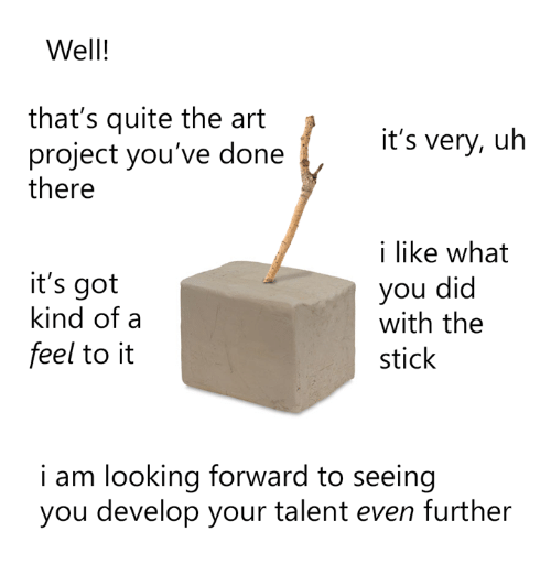 The Feel: Well!  that's quite the art  it's very, uh  project you've done  there  i like what  it's got  you did  kind of a  with the  feel to it  stick  i am looking forward to seeing  you develop your talent even further