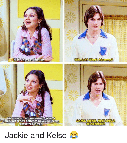 kelso: Well Thave a date too.  His name is...not important What  Imporant ls he's better than youbiln every  Conceivable Way  Who lt? What his name?  DAMN. JACKIE THAT COULD  BEANYBODYl Jackie and Kelso 😂