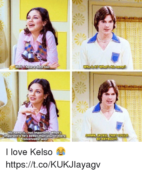 kelso: Well thave a date too  WhoiSItPWhat shisnamer  His name is...not important What s  imporant ls he's better than you, in every  concelvable way.  DAMNJACKIE THATCODLD  BEIANYBODY I love Kelso 😂 https://t.co/KUKJIayagv