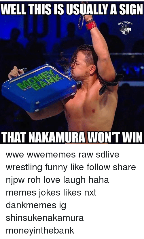 Funny, Love, and Memes: WELL THIS IS USUALLY A SIGN  iwc'S0wN  STILL  REAL  TO US  THAT NAKAMURA WONT WIN wwe wwememes raw sdlive wrestling funny like follow share njpw roh love laugh haha memes jokes likes nxt dankmemes ig shinsukenakamura moneyinthebank