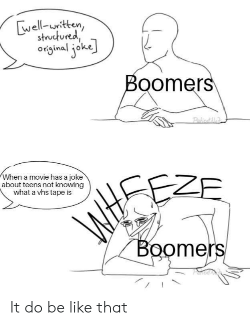 Teens: well-uritten,  structured  original joke  Boomers  Pakiont Me  When a movie has a joke  about teens not knowing  what a vhs tape is  EZE  WtSE  Boomers It do be like that