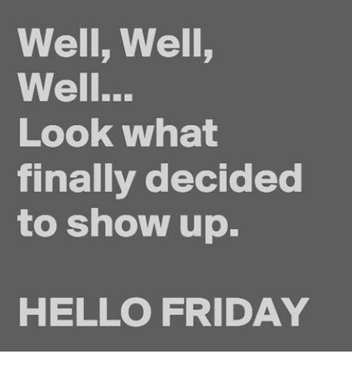 Hello Friday: Well, Well,  Well...  LOok wha  finally decided  to show up.  HELLO FRIDAY