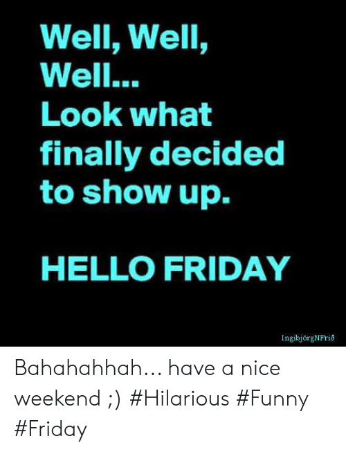 Hello Friday: Well, Well,  Well...  LooK wha  finally decided  to show up.  HELLO FRIDAY  IngibjörgNFrio Bahahahhah... have a nice weekend ;) #Hilarious #Funny #Friday