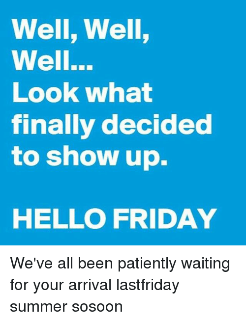 Hello Friday: Well, Well,  Well...  Look what  finally decided  to show up.  HELLO FRIDAY We've all been patiently waiting for your arrival lastfriday summer sosoon