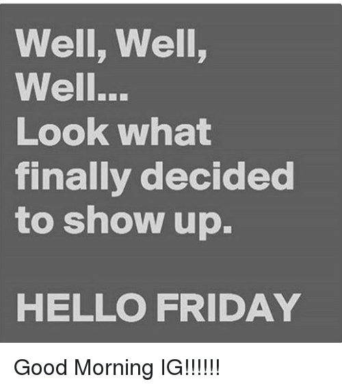 Hello Friday: Well, Well,  Well...  Look What  finally decided  to show up.  HELLO FRIDAY Good Morning IG!!!!!!
