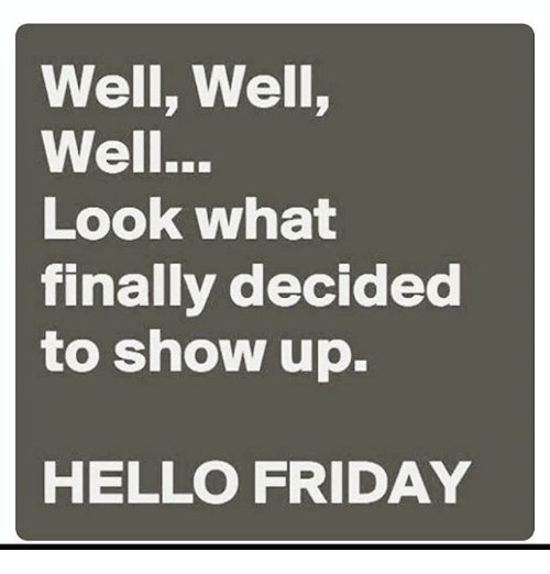 Hello Friday: Well, Well,  Well..  Look what  finally decided  to show up.  HELLO FRIDAY
