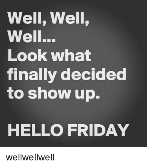Hello Friday: Well, Well,  Well...  Look what  finally decided  to show up.  HELLO FRIDAY wellwellwell