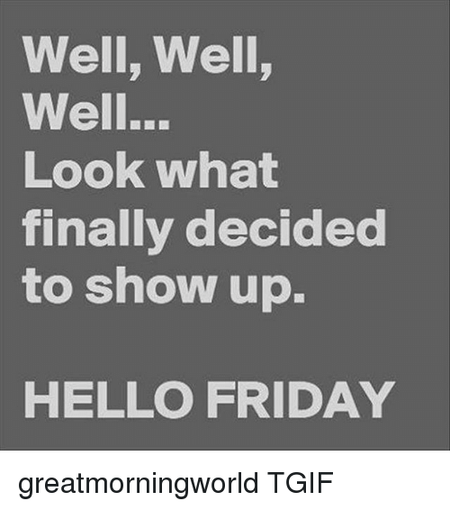 Hello Friday: Well, Well,  Well..  Look what  finally decided  to show up.  HELLO FRIDAY greatmorningworld TGIF