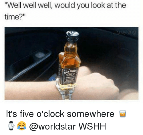 "Memes, Worldstar, and Wshh: ""Well well well, would you look at the  time?"" It's five o'clock somewhere 🥃 ⌚😂 @worldstar WSHH"