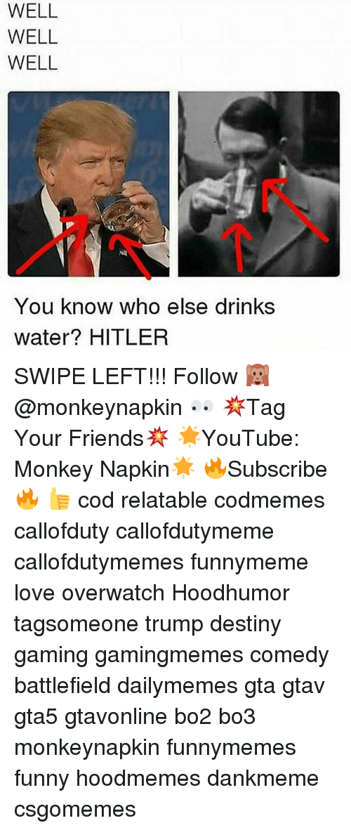 Hitlerism: WELL  WELL  WELL  You know who else drinks  water? HITLER SWIPE LEFT!!! Follow 🙉 @monkeynapkin 👀 💥Tag Your Friends💥 🌟YouTube: Monkey Napkin🌟 🔥Subscribe🔥 👍 cod relatable codmemes callofduty callofdutymeme callofdutymemes funnymeme love overwatch Hoodhumor tagsomeone trump destiny gaming gamingmemes comedy battlefield dailymemes gta gtav gta5 gtavonline bo2 bo3 monkeynapkin funnymemes funny hoodmemes dankmeme csgomemes