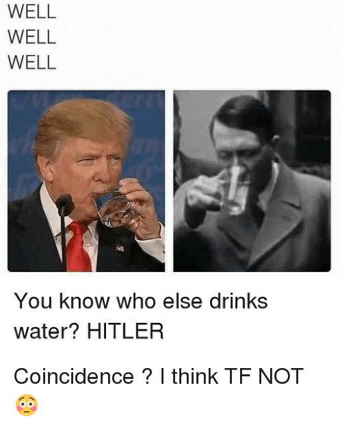 Hitlerism: WELL  WELL  WELL  You know who else drinks  You know vw  water? HITLER Coincidence ? I think TF NOT 😳