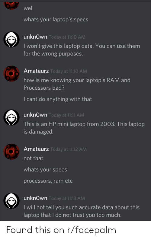 facepalm: well  whats your laptop's specs  unknOwn Today at 11:10 AM  I won't give this laptop data. You can use them  for the wrong purposes.  Amateurz Today at 11:10 AM  how is me knowing your laptop's RAM and  Processors bad?  I cant do anything with that  unknOwn Today at 11:11 AM  This is an HP mini laptop from 2003. This laptop  is damaged.  Amateurz Today at 11:12 AM  not that  whats your specs  processors,ram etc  unknOwn Today at 11:13 AM  I will not tell you such accurate data about this  laptop that I do not trust you too much. Found this on r/facepalm