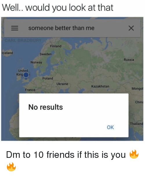 Thailand: Well.. would you look at that  Someone better than me  Finland  Iceland  Sweden  Russia  Norway  United  King  Poland  Ukraine  Kazakhstan  France  Mongo  China  No results  Thailand  OK Dm to 10 friends if this is you 🔥🔥