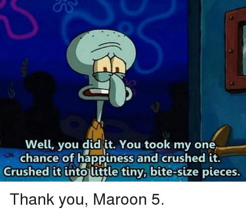 crushed: Well, you did it. You took my one  chance of happiness and crushed it.  Crushed it into little tiny, bite-size pieces. Thank you, Maroon 5.