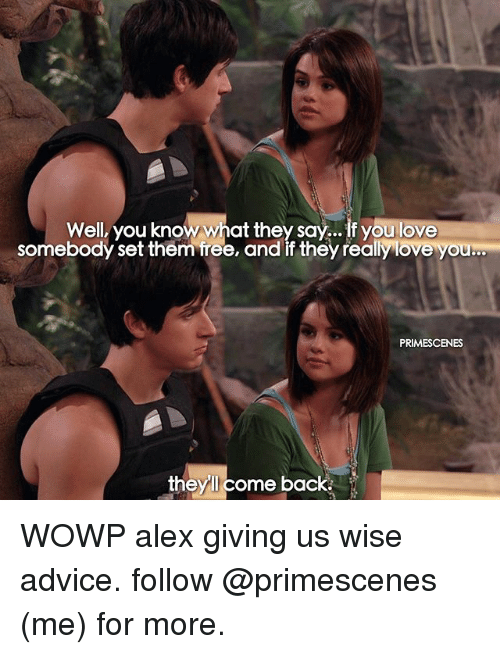 Advice, Love, and Memes: Well, you know what they say... If you love  somebody set them free, and if they really love you  PRIMESCENES  they come back. WOWP alex giving us wise advice. follow @primescenes (me) for more.