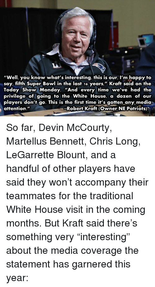 "white-house-visits: ""Well, you know what's interesting, this is our, l'm happy to  say, fifth Super Bowl in the last 16 years,"" Kraft said on the  Today Show Monday. ""And every time we've had the  privilege of going to the White House  a dozen of our  players don't go. This is the first time it's gotten any media  attention.""  Robert Kraft (Owner NE Patriots) So far, Devin McCourty, Martellus Bennett, Chris Long, LeGarrette Blount, and a handful of other players have said they won't accompany their teammates for the traditional White House visit in the coming months.  But Kraft said there's something very ""interesting"" about the media coverage the statement has garnered this year:"
