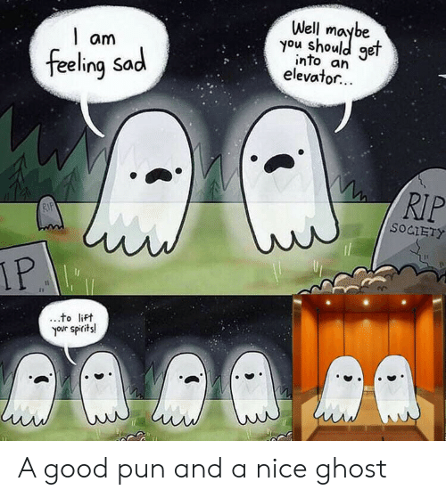 spirits: Well  you shoule  get  am  into an  elevator...  feeling Sad  RIP  RIP  SOCIETY  IP  to lift  your spirits! A good pun and a nice ghost