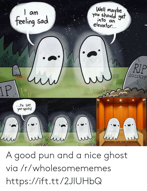 spirits: Well  you shoule  get  am  into an  elevator...  feeling Sad  RIP  RIP  SOCIETY  IP  to lift  your spirits! A good pun and a nice ghost via /r/wholesomememes https://ift.tt/2JlUHbQ