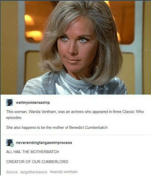neverending: wellmysistersaship  This woman, Wanda Ventham, was an actrees who appeared in three Classic Who  episodes.  She also happens to be the mother of Benedict Cumberbatch  neverending fangasminprocess  ALL HAIL THE MOTHERBATCH  CREATOR OF OUR CUMBERLORD  Source targetthereavers thwanda ventham