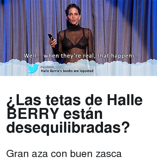 Boobs, Halle Berry, and Real: Welloo. when they're real, that happens  @ashton  Halle Barrie's boobs are lopsided <h2>¿Las tetas de Halle BERRY están desequilibradas?</h2><p>Gran aza con buen zasca</p>