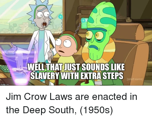 tad: WELLTHAT JUST SOUNDS LIKE  SLAVERY WITH EXTRA STEPS  Tad  imgfip.com Jim Crow Laws are enacted in the Deep South, (1950s)