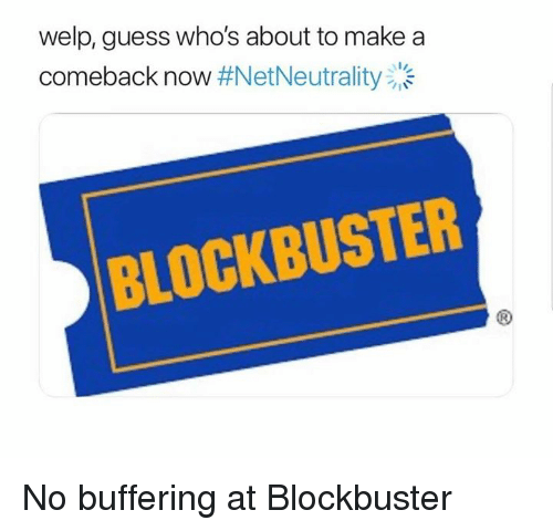 Blockbuster, Funny, and Guess: welp, guess who's about to make a  comeback now #NetNeutrality:'-  BLOCKBUSTER No buffering at Blockbuster