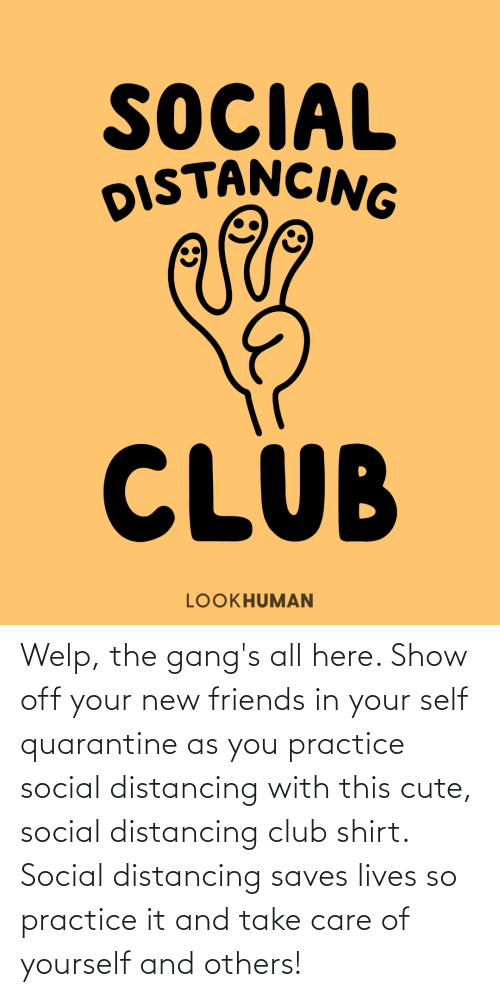 welp: Welp, the gang's all here. Show off your new friends in your self quarantine as you practice social distancing with this cute, social distancing club shirt. Social distancing saves lives so practice it and take care of yourself and others!