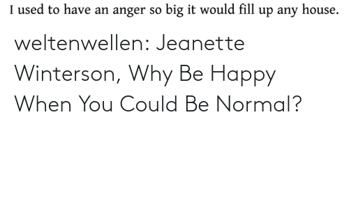 Be Happy: weltenwellen:  Jeanette Winterson, Why Be Happy When You Could Be Normal?