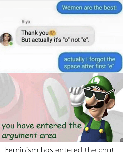 "Feminism: Wemen are the best!  Riya  Thank you  But actually it's ""o"" not 'e  actually I forgot the  space after first e  you have entered the  argument area Feminism has entered the chat"