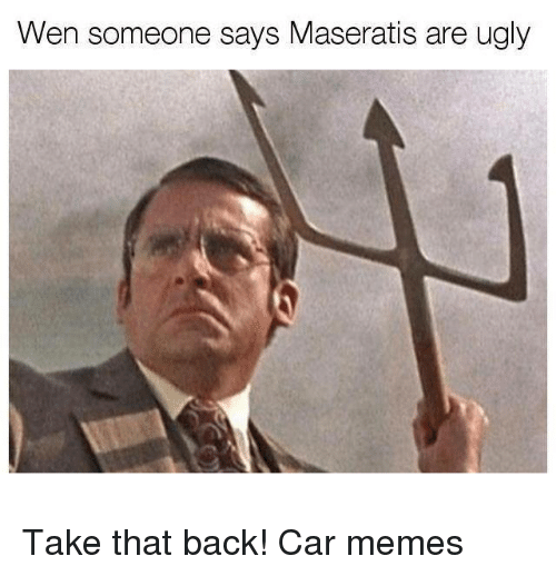 Car Memes: Wen someone says Maseratis are ugly Take that back! Car memes