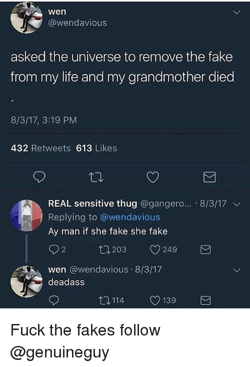 Fake, Life, and Memes: wen  @wendavious  asked the universe to remove the fake  from my life and my grandmother died  8/3/17, 3:19 PM  432 Retweets 613 Likes  REAL sensitive thug @gangero... 8/3/17 v  Replying to @wendavious  Ay man if she fake she fake  2  203  V249  wen @wendavious 8/3/17  deadass  12114  CD 139 Fuck the fakes follow @genuineguy
