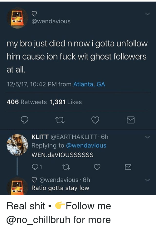 Funny, Shit, and Fuck: @wendavious  my bro just died n now i gotta unfollow  him cause ion fuck wit ghost followers  at all  12/5/17, 10:42 PM from Atlanta, GA  406 Retweets 1,391 Likes  KLITT @EARTHAKLITT 6h  IS Replying to @wendav.ous  WEN.daVIOUSSSSSS  @wendavious 6h  Ratio gotta stay low Real shit • 👉Follow me @no_chillbruh for more